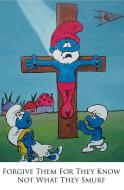 Forgive them for they not know what they Smurf. Religion in a nutshell.